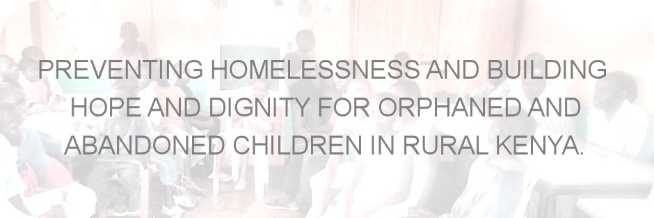 PREVENTING HOMELESSNESS AND BUILDING HOPE AND DIGNITY FOR ORPHANED AND ABANDONED CHILDREN IN RURAL KENYA.